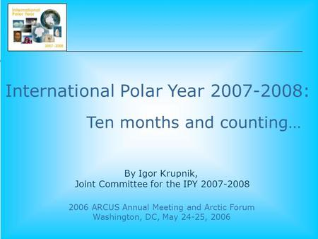 International Polar Year 2007-2008: 2006 ARCUS Annual Meeting and Arctic Forum Washington, DC, May 24-25, 2006 By Igor Krupnik, Joint Committee for the.