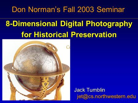 Don Norman's Fall 2003 Seminar 8-Dimensional Digital Photography for Historical Preservation Jack Tumblin