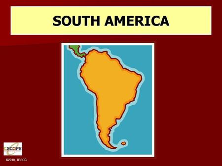 ©2010, TESCC SOUTH AMERICA. ©2010, TESCC MAJOR GEOGRAPHIC QUALITIES PHYSICAL GEOGRAPHY IS DOMINATED BY THE ANDES MOUNTAINS S AND THE AMAZON BASIN. PHYSICAL.