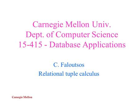 Carnegie Mellon Carnegie Mellon Univ. Dept. of Computer Science 15-415 - Database Applications C. Faloutsos Relational tuple calculus.
