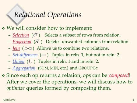 Alon Levy 1 Relational Operations v We will consider how to implement: – Selection ( ) Selects a subset of rows from relation. – Projection ( ) Deletes.