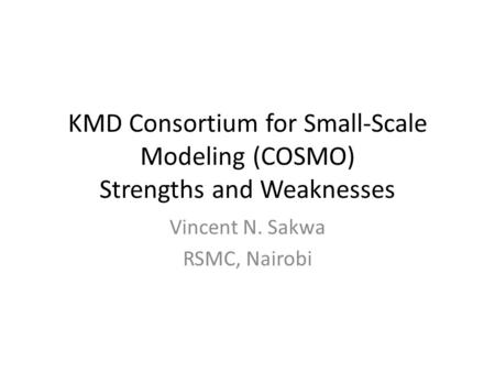 KMD Consortium for Small-Scale Modeling (COSMO) Strengths and Weaknesses Vincent N. Sakwa RSMC, Nairobi.