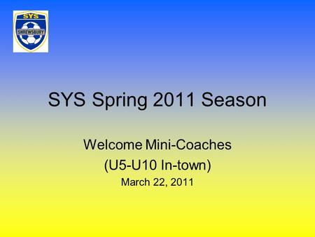 SYS Spring 2011 Season Welcome Mini-Coaches (U5-U10 In-town) March 22, 2011.