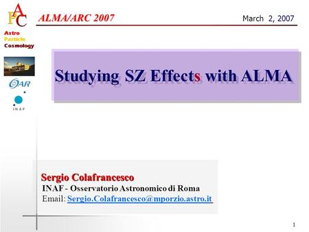 1 Astro Particle Cosmology Studying SZ Effects with ALMA ALMA/ARC 2007 ALMA/ARC 2007 March 2, 2007 Sergio Colafrancesco Sergio Colafrancesco INAF - Osservatorio.