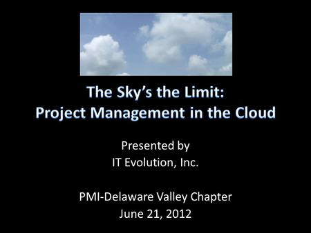 Presented by IT Evolution, Inc. PMI-Delaware Valley Chapter June 21, 2012.