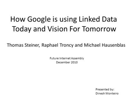 How Google is using Linked Data Today and Vision For Tomorrow Thomas Steiner, Raphael Troncy and Michael Hausenblas Future Internet Assembly December 2010.