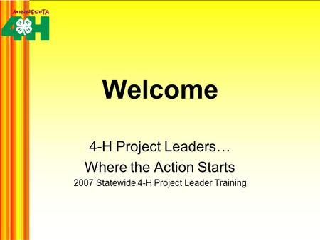 Welcome 4-H Project Leaders… Where the Action Starts 2007 Statewide 4-H Project Leader Training.