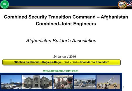 "UNCLASSIFIED 1 UNCLASSIFIED//REL TO NATO/ISAF Combined Security Transition Command – Afghanistan Combined-Joint Engineers ""Shohna ba Shohna…Ooga-pa-Ooga…"