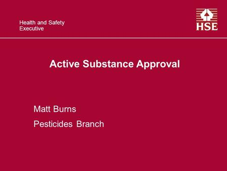Health and Safety Executive Active Substance Approval Matt Burns Pesticides Branch.