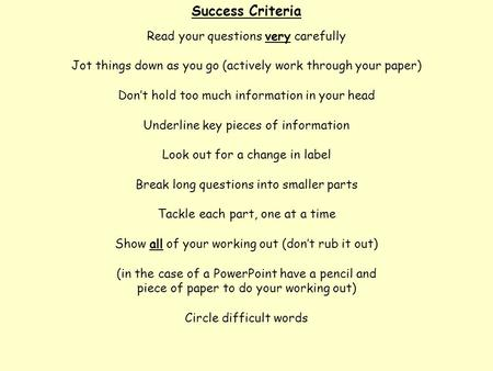 Success Criteria Read your questions very carefully Jot things down as you go (actively work through your paper) Don't hold too much information in your.