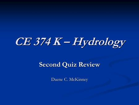 CE 374 K – Hydrology Second Quiz Review Daene C. McKinney.