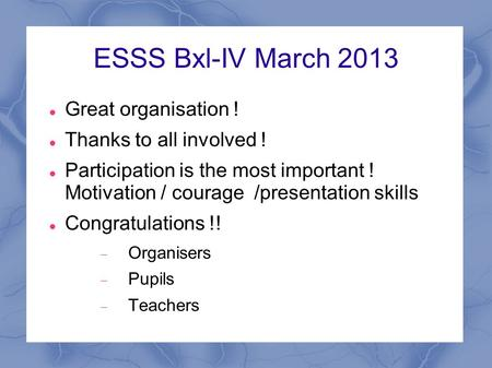 ESSS Bxl-IV March 2013 Great organisation ! Thanks to all involved ! Participation is the most important ! Motivation / courage /presentation skills Congratulations.