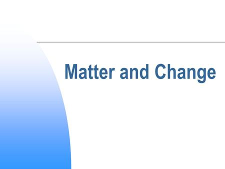 Matter and Change Chemistry:  Study and investigation of the structure and properties of matter Chemical  all types of matter Branches of Chemistry: