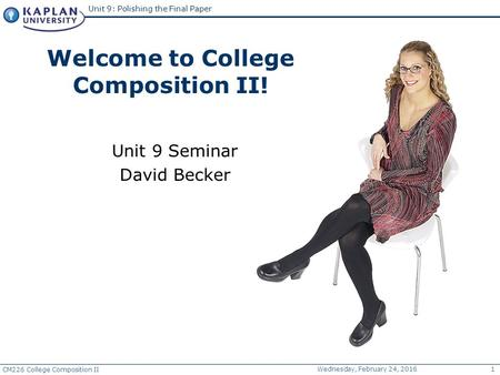 CM226 College Composition II Wednesday, February 24, 20161 Unit 9: Polishing the Final Paper Unit 9 Seminar David Becker Welcome to College Composition.
