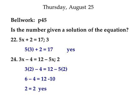 Thursday, August 25 Bellwork: p45 Is the number given a solution of the equation? 22. 5x + 2 = 17; 3 5(3) + 2 = 17 yes 24. 3x – 4 = 12 – 5x; 2 3(2) – 4.