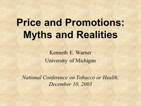 Price and Promotions: Myths and Realities Kenneth E. Warner University of Michigan National Conference on Tobacco or Health, December 10, 2003.
