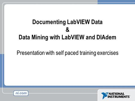 Documenting LabVIEW Data & Data Mining with LabVIEW and DIAdem Presentation with self paced training exercises.