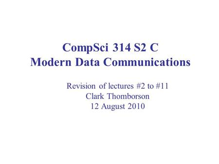 CompSci 314 S2 C Modern Data Communications Revision of lectures #2 to #11 Clark Thomborson 12 August 2010.