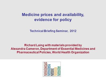 1 Medicine prices and availability, evidence for policy Technical Briefing Seminar, 2012 Richard Laing with materials provided by Alexandra Cameron, Department.