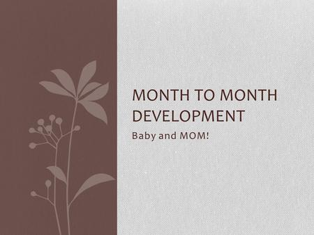 Baby and MOM! MONTH TO MONTH DEVELOPMENT. Conception Occurs Sperm fertilizes the ovum -> Zygote Zygote multiplies and moves towards the uterine walls.