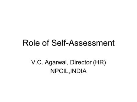 Role of Self-Assessment V.C. Agarwal, Director (HR) NPCIL,INDIA.