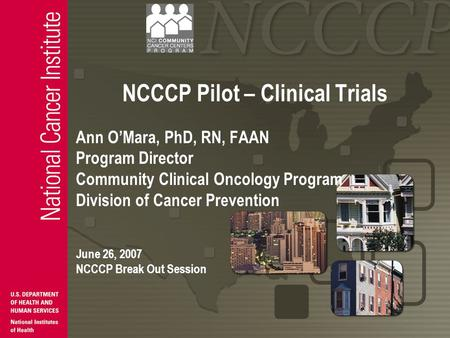NCCCP Pilot – Clinical Trials Ann O'Mara, PhD, RN, FAAN Program Director Community Clinical Oncology Program Division of Cancer Prevention June 26, 2007.