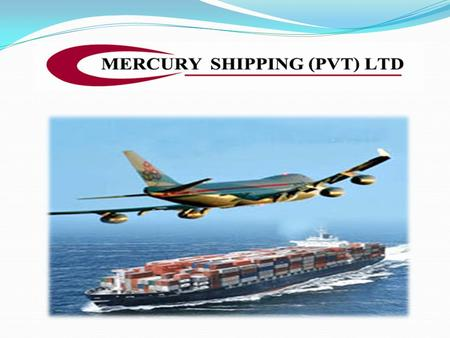 Name : Mercury Shipping (Pvt) Limited Address : No: 419, 3 rd Floor, Lanley Building, Galle Road, Colombo – 03, Sri Lanka. Tel : (94) 11 3156094 Fax :