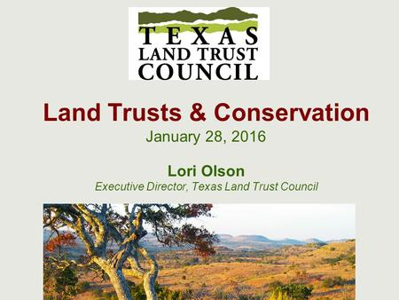 Land Trusts & Conservation January 28, 2016 Lori Olson Executive Director, Texas Land Trust Council.