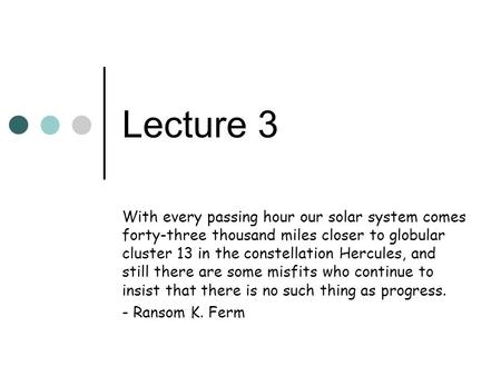 Lecture 3 With every passing hour our solar system comes forty-three thousand miles closer to globular cluster 13 in the constellation Hercules, and still.