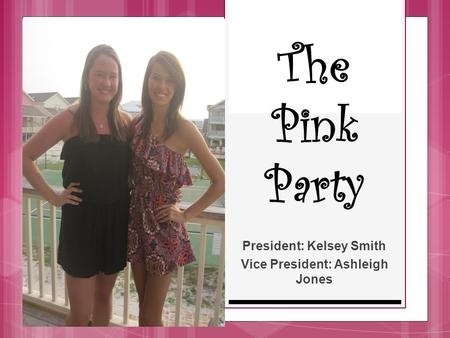 The Pink Party President: Kelsey Smith Vice President: Ashleigh Jones.