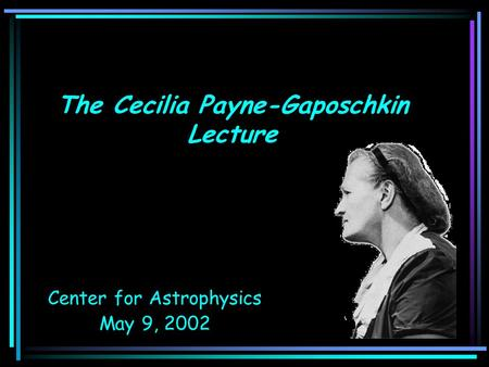 The Cecilia Payne-Gaposchkin Lecture Center for Astrophysics May 9, 2002.