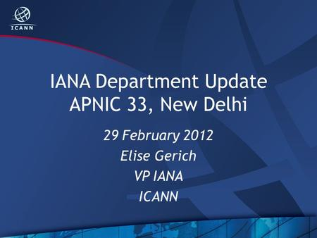 IANA Department Update APNIC 33, New Delhi 29 February 2012 Elise Gerich VP IANA ICANN.