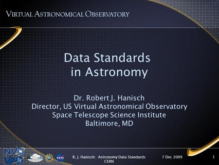 7 Dec 2009R. J. Hanisch: Astronomy Data Standards CERN 1 Data Standards in Astronomy Dr. Robert J. Hanisch Director, US Virtual Astronomical Observatory.