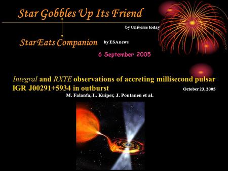 Star Gobbles Up Its Friend by Universe today Star Eats Companion by ESA news 6 September 2005 Integral and RXTE observations of accreting millisecond pulsar.
