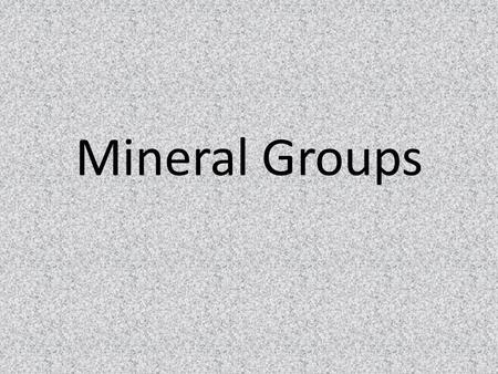 Mineral Groups. General Information Over 4000 minerals have been found on Earth but we will be studying only the most common ones Minerals are classified.