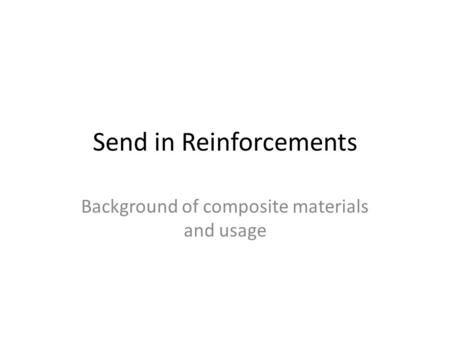 Send in Reinforcements Background of composite materials and usage.