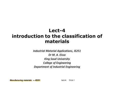 Manufacturing materials --- IE251 lect-4 lect-4, Slide 1 Lect-4 introduction to the classification of materials Industrial Material Applications, IE251.