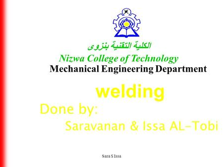 Sara $ Issa الكلية التقنية بنزوى Nizwa College of Technology Mechanical Engineering Department welding Done by: Saravanan & Issa AL-Tobi.