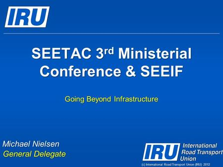 (c) International Road Transport Union (IRU) 2012 SEETAC 3 rd Ministerial Conference & SEEIF Going Beyond Infrastructure Michael Nielsen General Delegate.