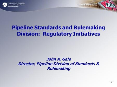 U.S. Department of Transportation Pipeline and Hazardous Materials Safety Administration Pipeline Standards and Rulemaking Division: Regulatory Initiatives.