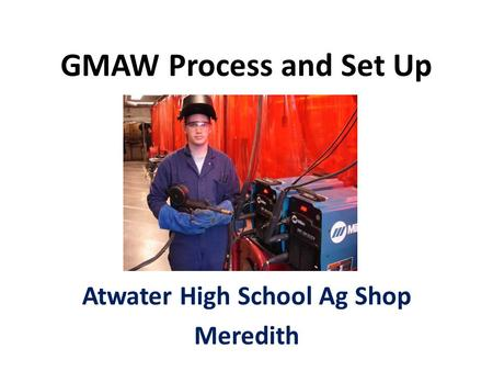 GMAW Process and Set Up Atwater High School Ag Shop Meredith.