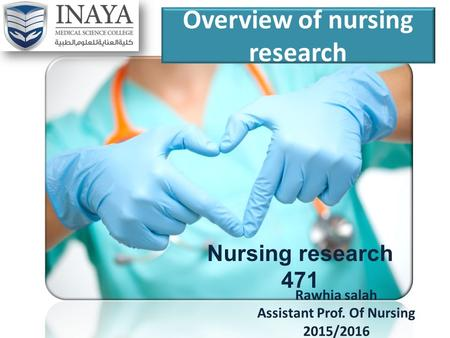 Overview of nursing research Nursing research 471 Rawhia salah Assistant Prof. Of Nursing 2015/2016.