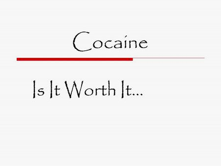 Cocaine Is It Worth It…. Cocaine  From the plant called Erythroxylon coca, cocaine is a local anesthetic and central nervous system stimulant. It can.