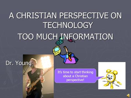 It's time to start thinking about a Christian perspective! A CHRISTIAN PERSPECTIVE ON TECHNOLOGY TOO MUCH INFORMATION Dr. Young.