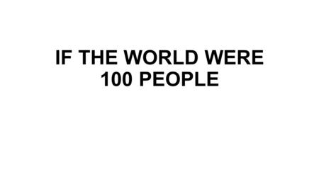 IF THE WORLD WERE 100 PEOPLE. CONTINENTS Asian: 61 American: 13 African: 13 European: 12 South Pacific: 1.