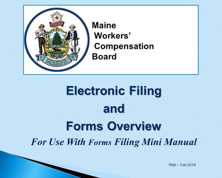 Electronic Filing and Forms Overview For Use With Forms Filing Mini Manual Maine Workers' Compensation Board Web – Feb 2016.