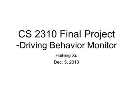 CS 2310 Final Project - Driving Behavior Monitor Haifeng Xu Dec. 5, 2013.