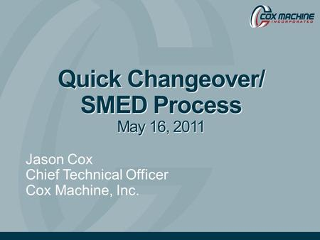 Quick Changeover/ SMED Process May 16, 2011 Jason Cox Chief Technical Officer Cox Machine, Inc.