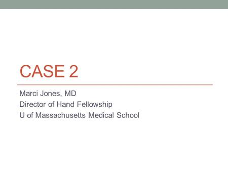 CASE 2 Marci Jones, MD Director of Hand Fellowship U of Massachusetts Medical School.