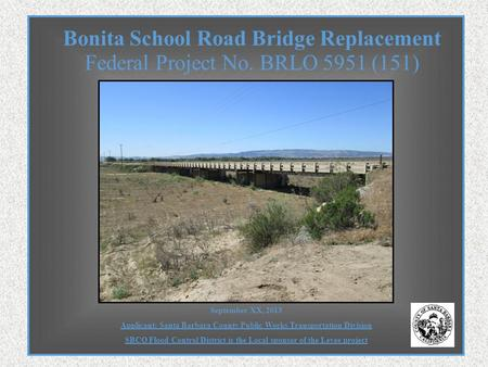 Federal Project No. BRLO 5951 (151) Bonita School Road Bridge Replacement September XX, 2013 Applicant: Santa Barbara County Public Works Transportation.